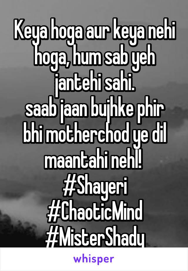 Keya hoga aur keya nehi hoga, hum sab yeh jantehi sahi. saab jaan bujhke phir bhi motherchod ye dil maantahi nehI!  #Shayeri #ChaoticMind #MisterShady