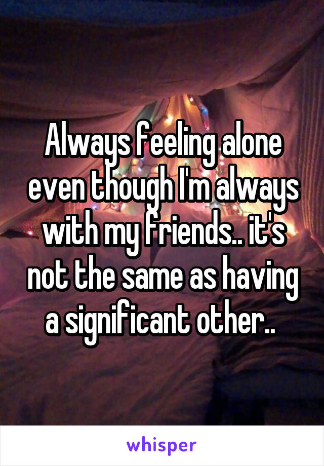 Always feeling alone even though I'm always with my friends.. it's not the same as having a significant other..