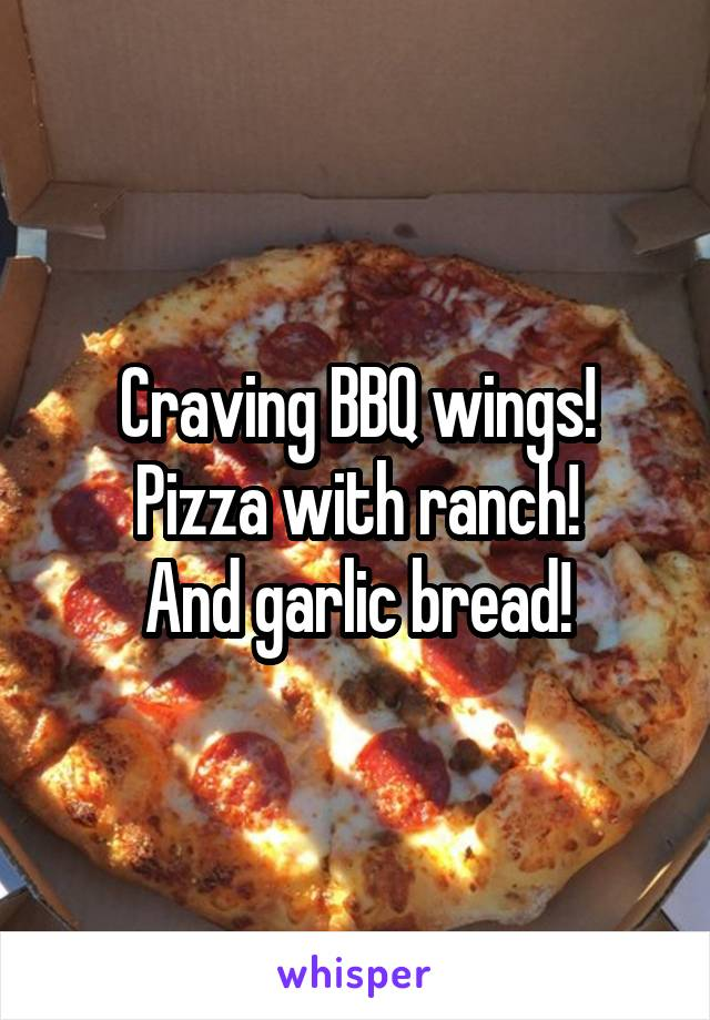 Craving BBQ wings! Pizza with ranch! And garlic bread!