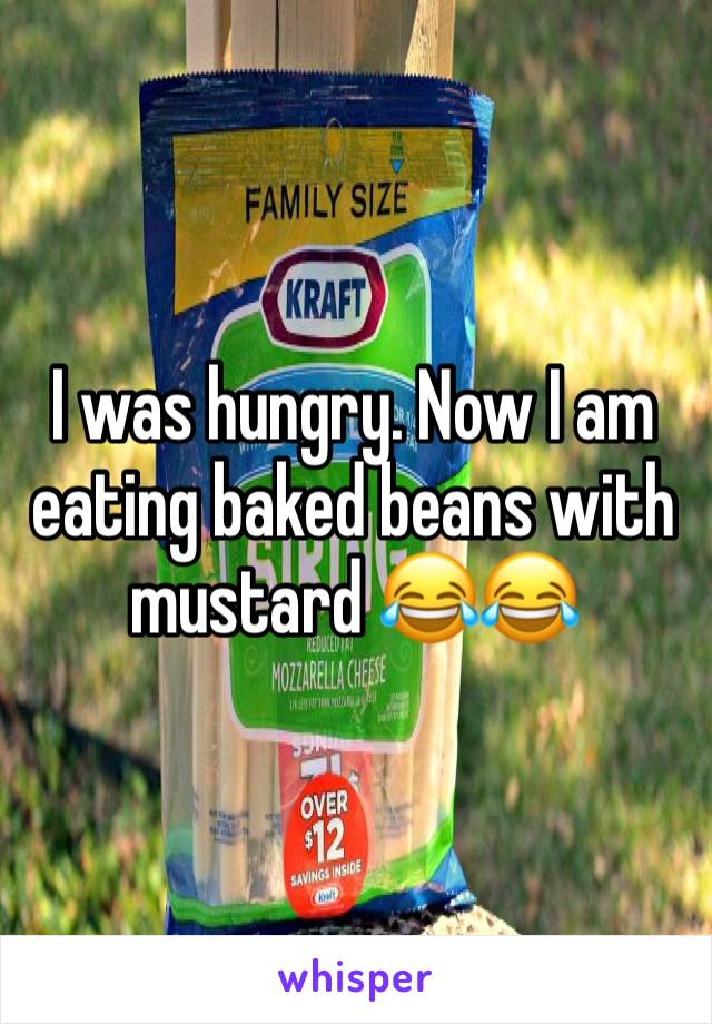 I was hungry. Now I am eating baked beans with mustard 😂😂