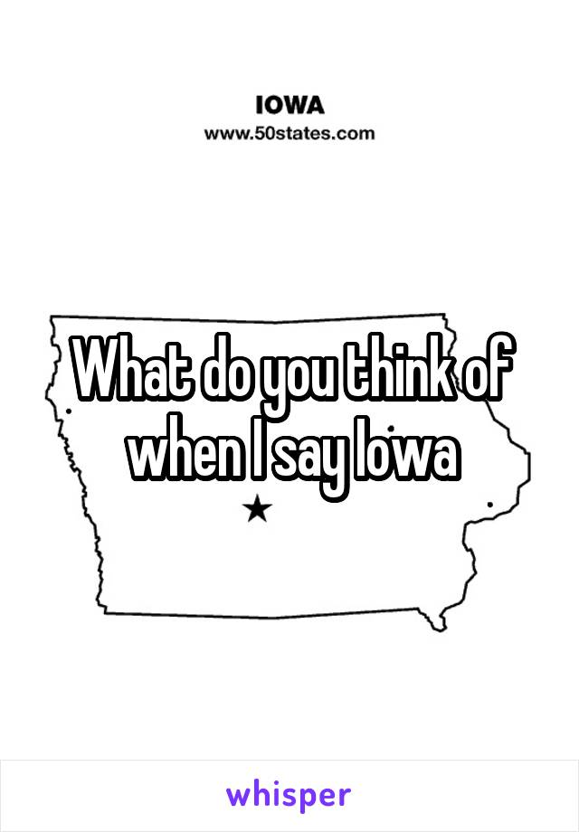 What do you think of when I say Iowa