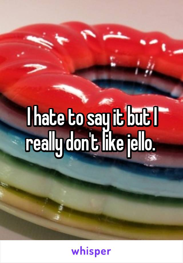 I hate to say it but I really don't like jello.