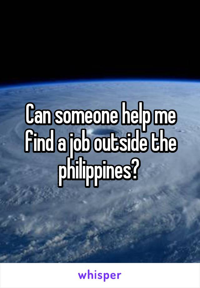 Can someone help me find a job outside the philippines?