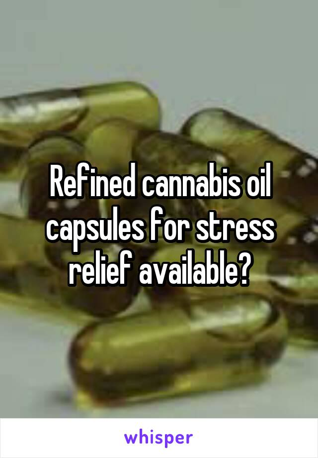 Refined cannabis oil capsules for stress relief available?