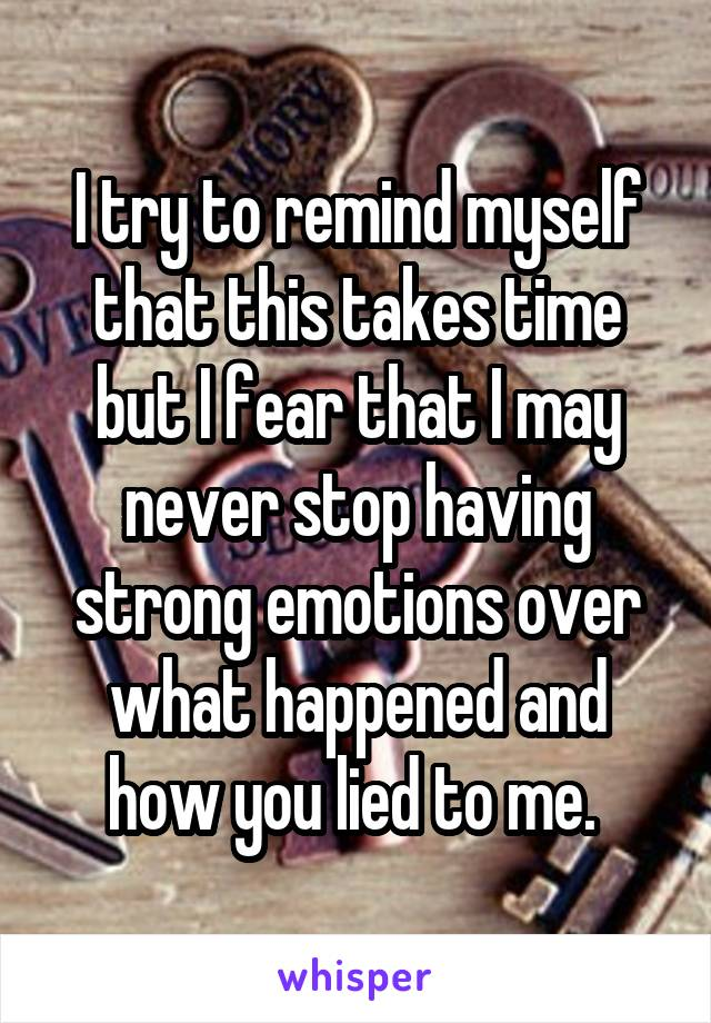 I try to remind myself that this takes time but I fear that I may never stop having strong emotions over what happened and how you lied to me.