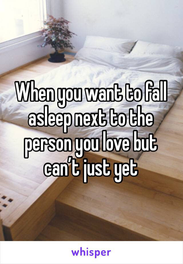 When you want to fall asleep next to the person you love but can't just yet