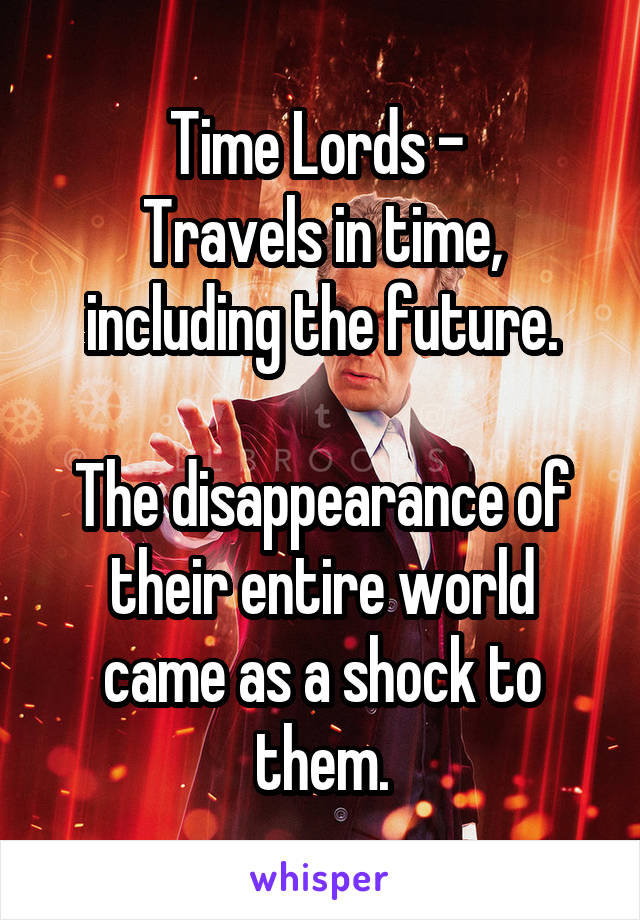 Time Lords -  Travels in time, including the future.  The disappearance of their entire world came as a shock to them.