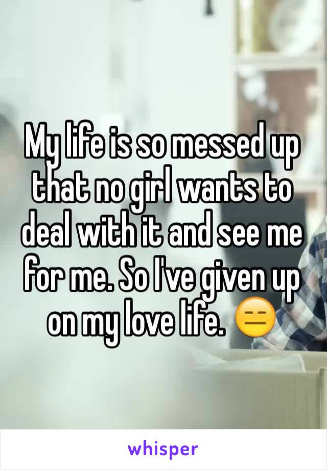 My life is so messed up that no girl wants to deal with it and see me for me. So I've given up on my love life. 😑