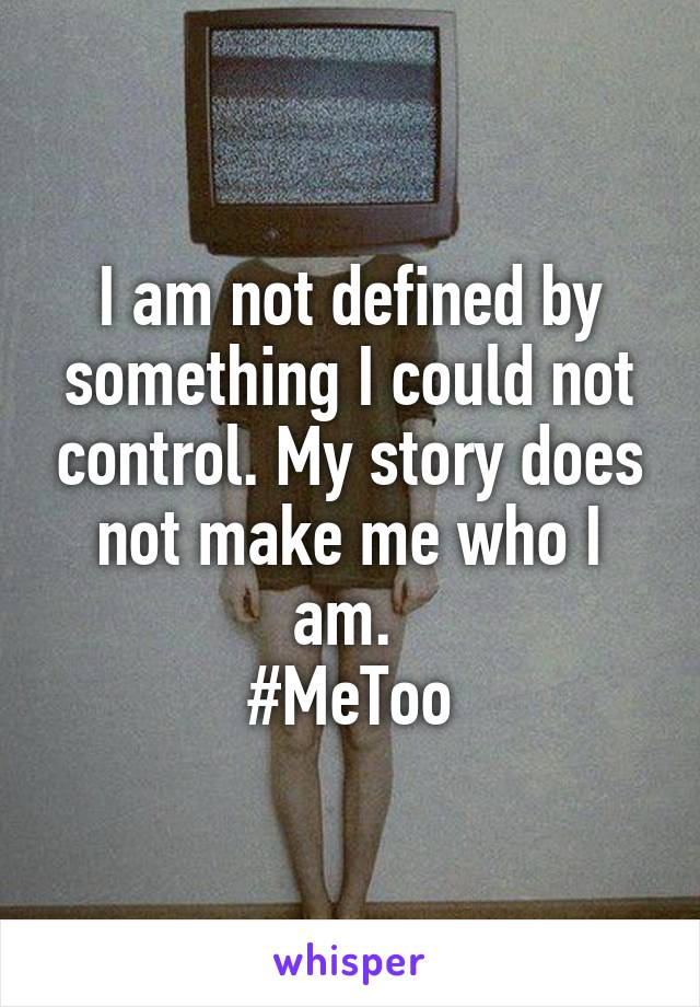 I am not defined by something I could not control. My story does not make me who I am.  #MeToo