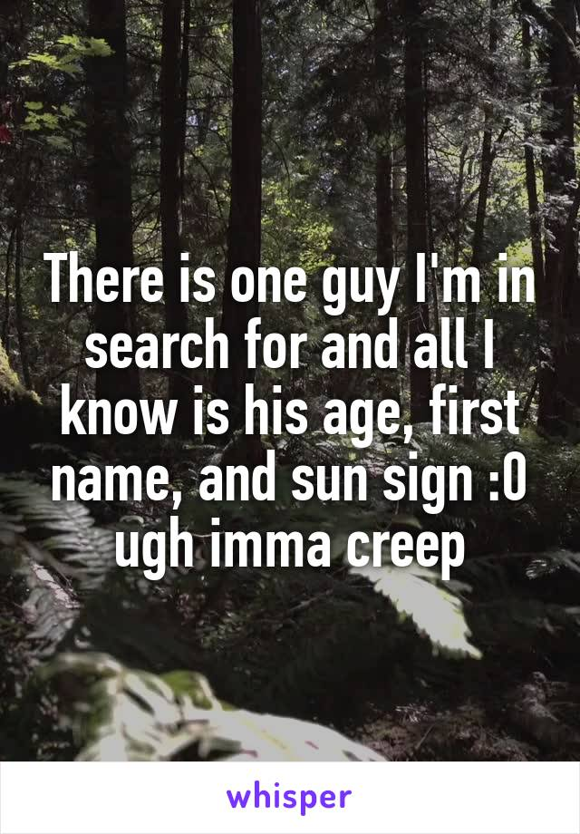 There is one guy I'm in search for and all I know is his age, first name, and sun sign :0 ugh imma creep