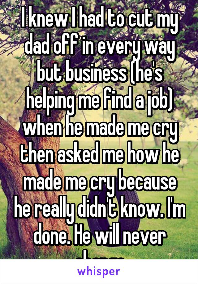 I knew I had to cut my dad off in every way but business (he's helping me find a job) when he made me cry then asked me how he made me cry because he really didn't know. I'm done. He will never change