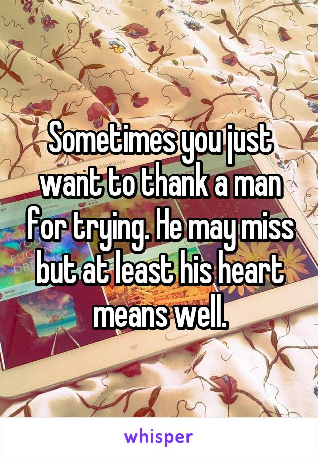 Sometimes you just want to thank a man for trying. He may miss but at least his heart means well.