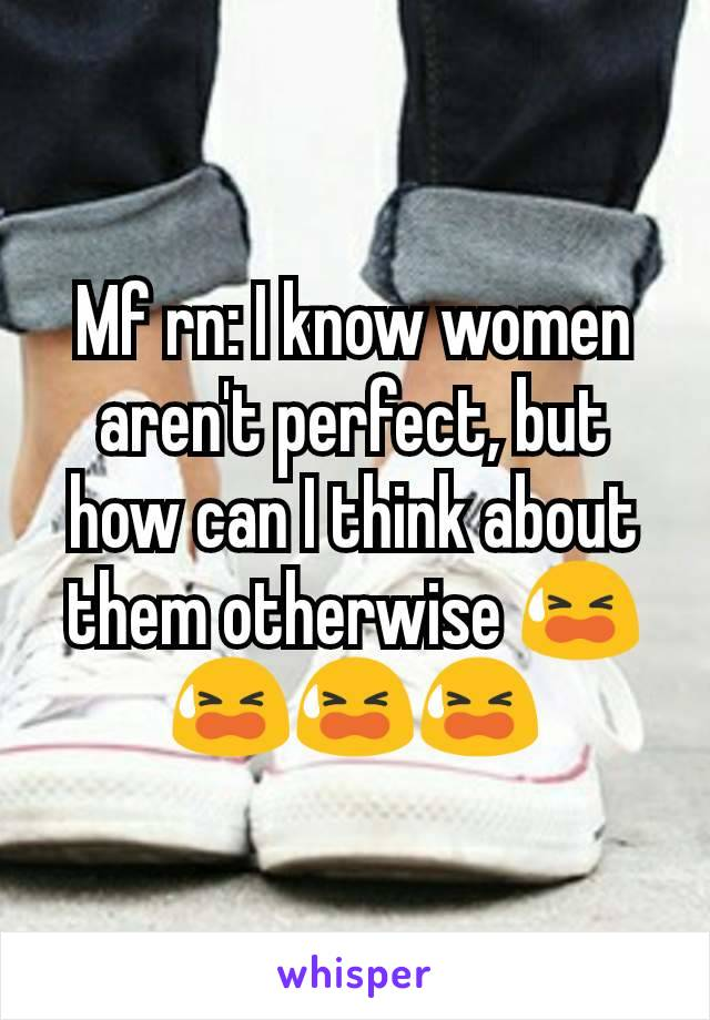 Mf rn: I know women aren't perfect, but how can I think about them otherwise 😫😫😫😫