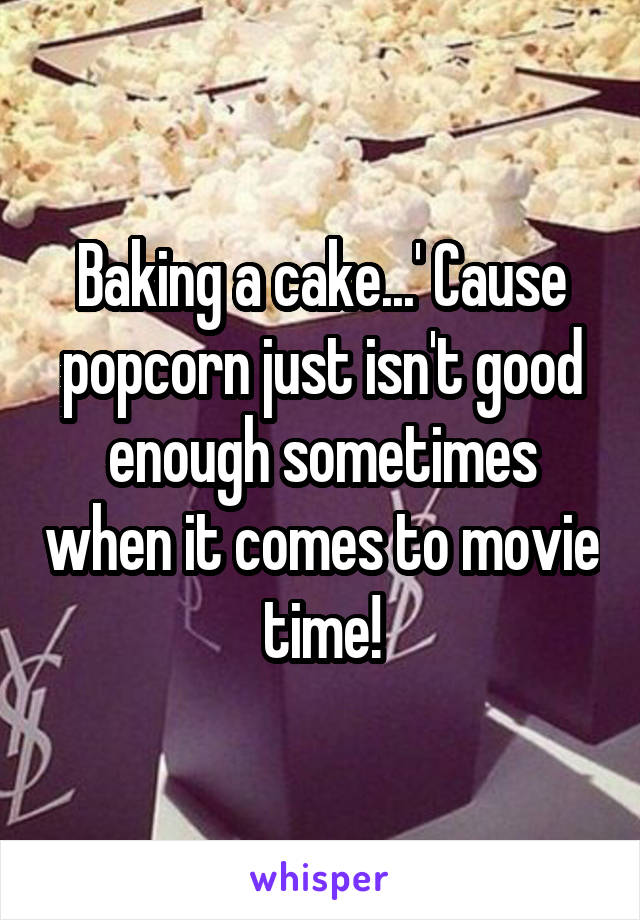 Baking a cake...' Cause popcorn just isn't good enough sometimes when it comes to movie time!