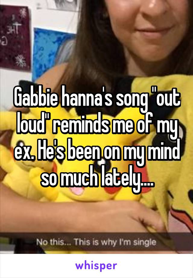 """Gabbie hanna's song """"out loud"""" reminds me of my ex. He's been on my mind so much lately...."""