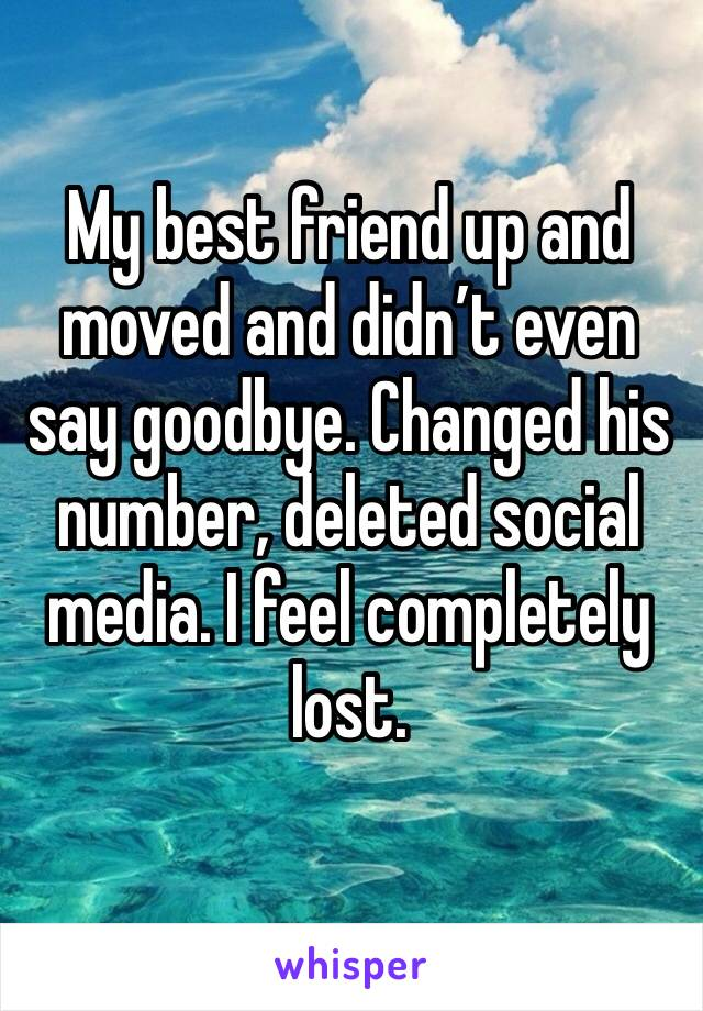 My best friend up and moved and didn't even say goodbye. Changed his number, deleted social media. I feel completely lost.