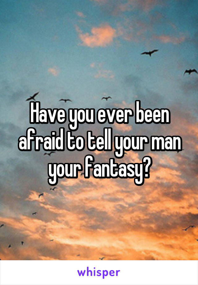 Have you ever been afraid to tell your man your fantasy?
