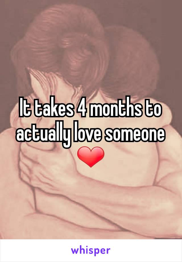It takes 4 months to actually love someone ❤