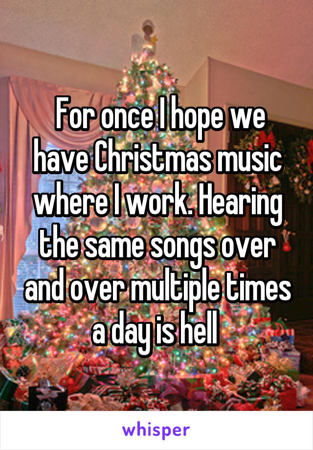 For once I hope we have Christmas music where I work. Hearing the same songs over and over multiple times a day is hell