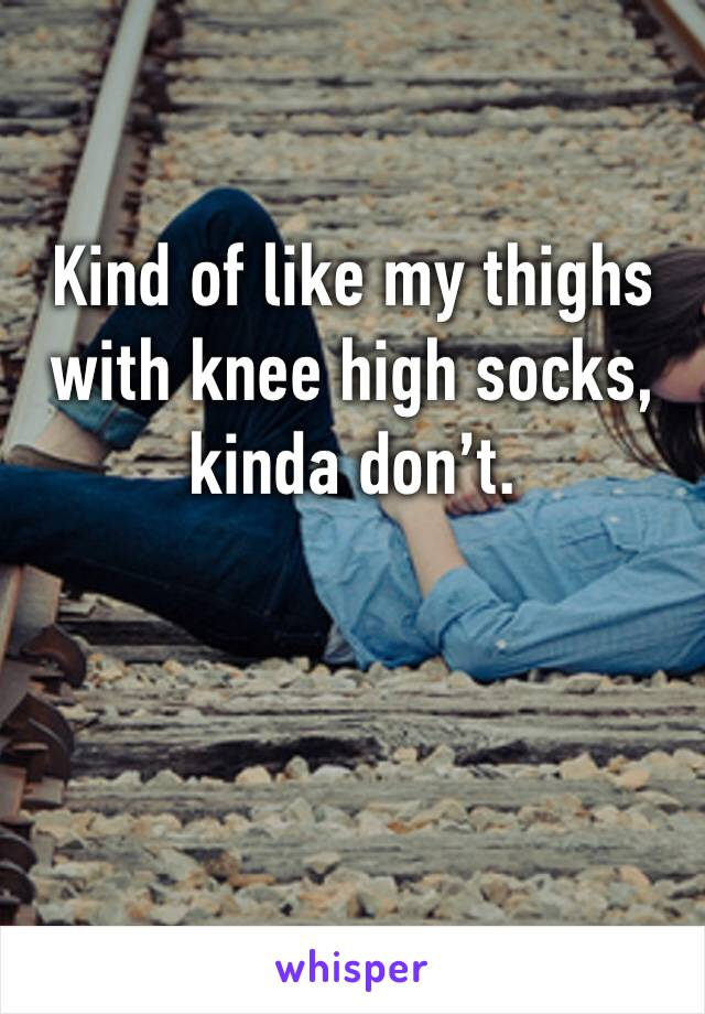 Kind of like my thighs with knee high socks, kinda don't.