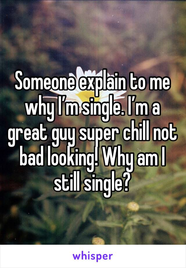 Someone explain to me why I'm single. I'm a great guy super chill not bad looking! Why am I still single?