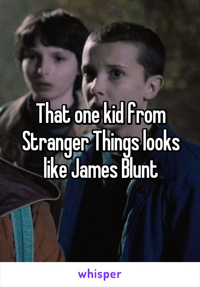 That one kid from Stranger Things looks like James Blunt