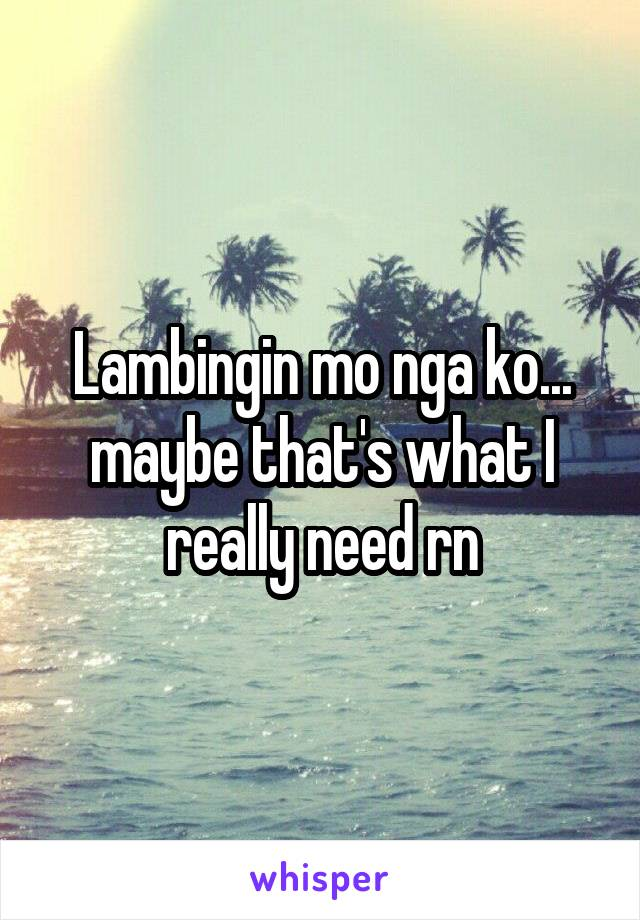 Lambingin mo nga ko... maybe that's what I really need rn