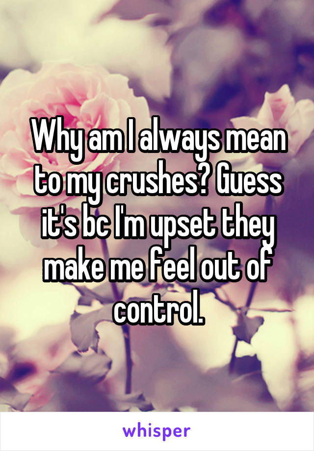 Why am I always mean to my crushes? Guess it's bc I'm upset they make me feel out of control.