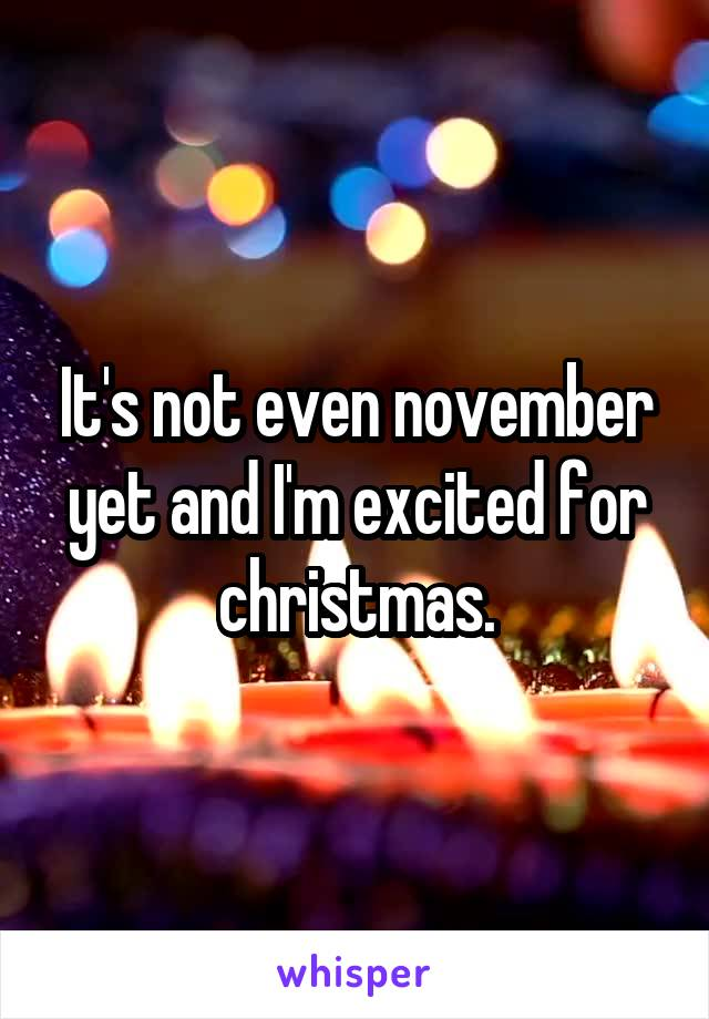 It's not even november yet and I'm excited for christmas.