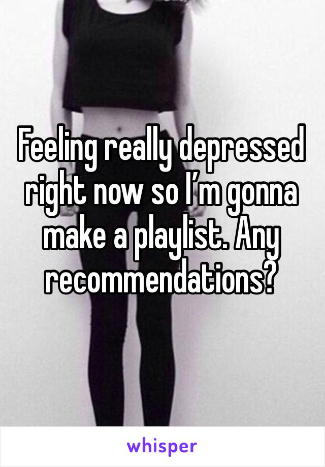 Feeling really depressed right now so I'm gonna make a playlist. Any recommendations?
