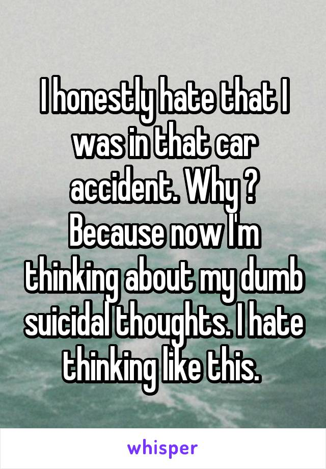 I honestly hate that I was in that car accident. Why ? Because now I'm thinking about my dumb suicidal thoughts. I hate thinking like this.