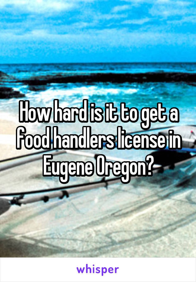 How hard is it to get a food handlers license in Eugene Oregon?