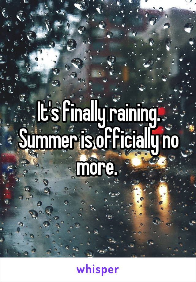It's finally raining. Summer is officially no more.