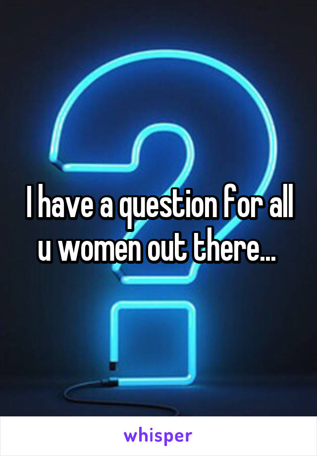 I have a question for all u women out there...