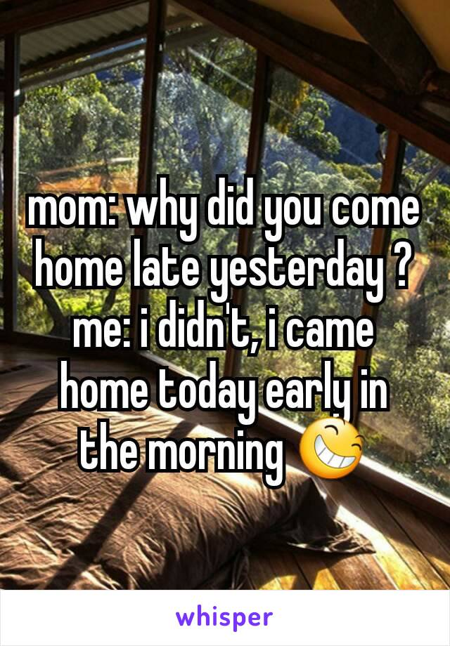 mom: why did you come home late yesterday ? me: i didn't, i came home today early in the morning 😆
