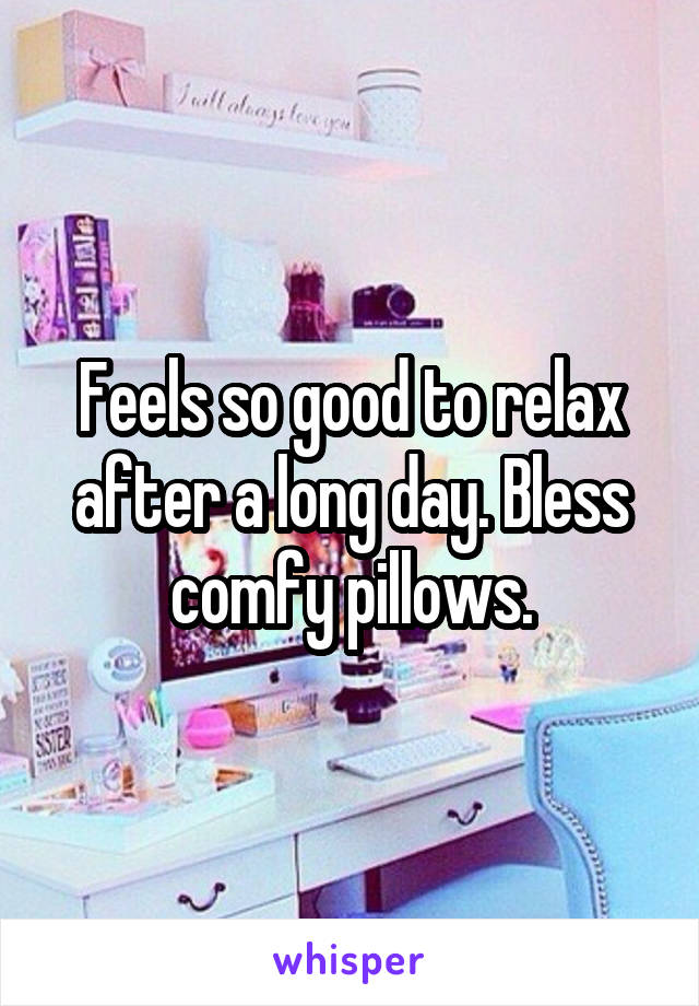Feels so good to relax after a long day. Bless comfy pillows.