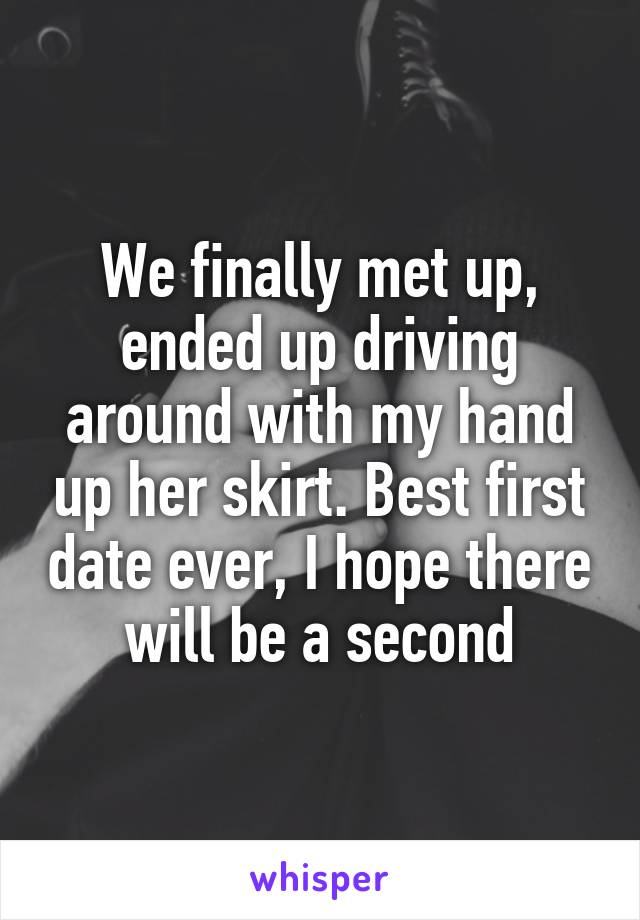 We finally met up, ended up driving around with my hand up her skirt. Best first date ever, I hope there will be a second