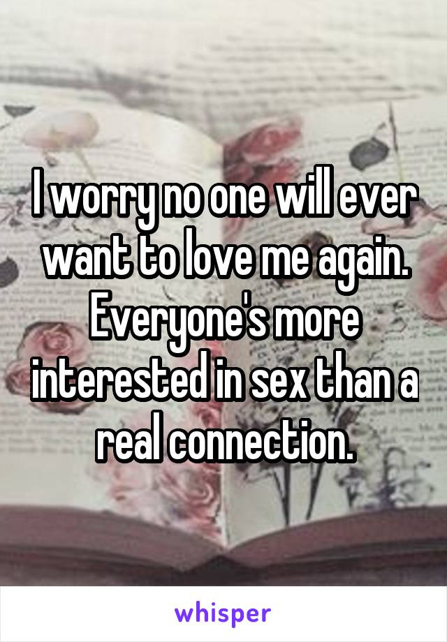 I worry no one will ever want to love me again. Everyone's more interested in sex than a real connection.