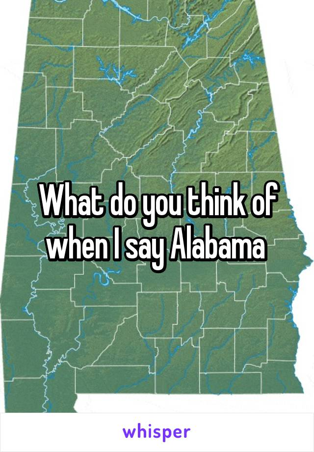 What do you think of when I say Alabama