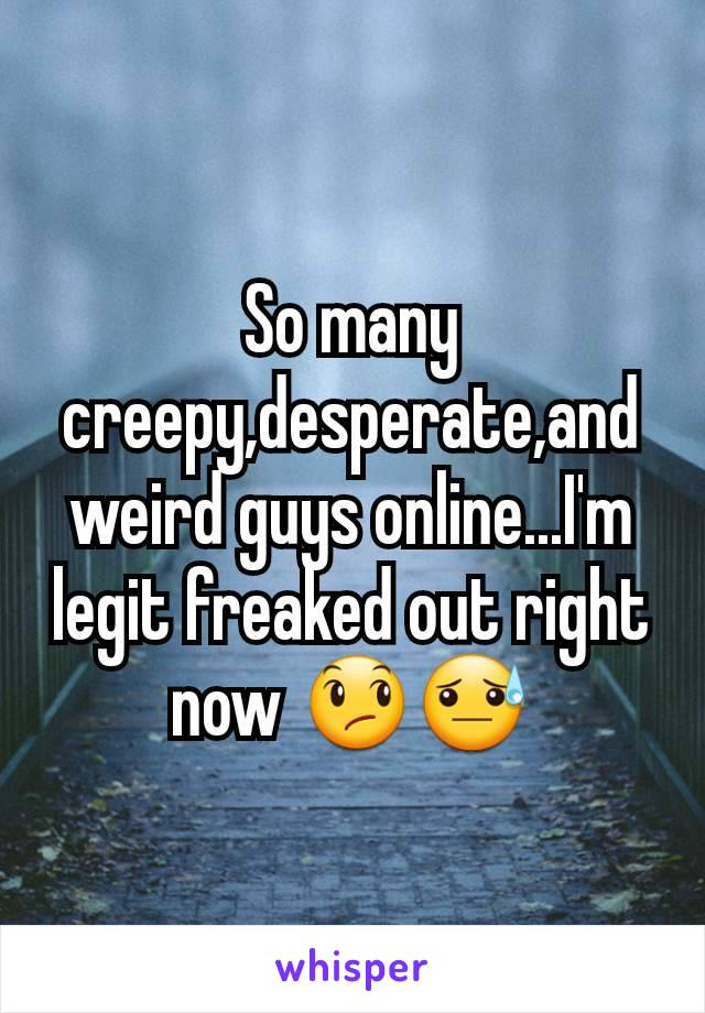 So many creepy,desperate,and weird guys online...I'm legit freaked out right now 😞😓