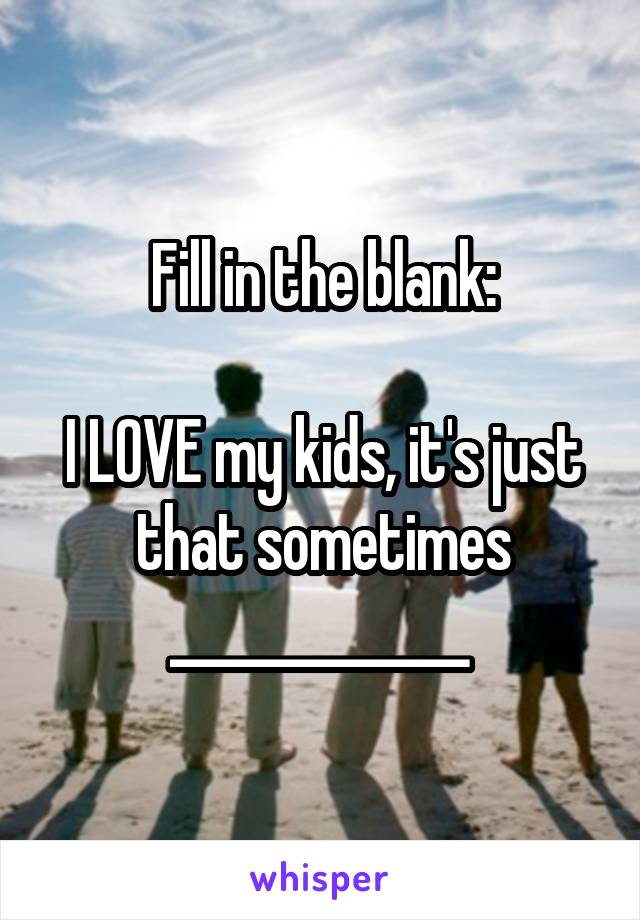 Fill in the blank:  I LOVE my kids, it's just that sometimes _____________