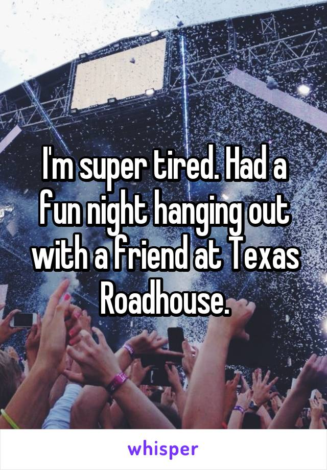 I'm super tired. Had a fun night hanging out with a friend at Texas Roadhouse.