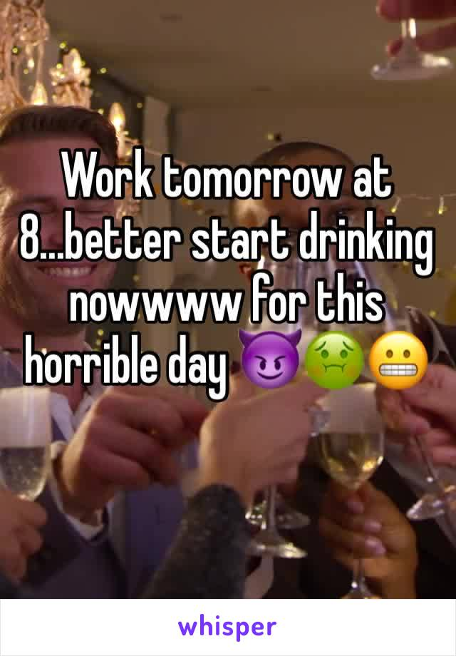Work tomorrow at 8...better start drinking nowwww for this horrible day 😈🤢😬
