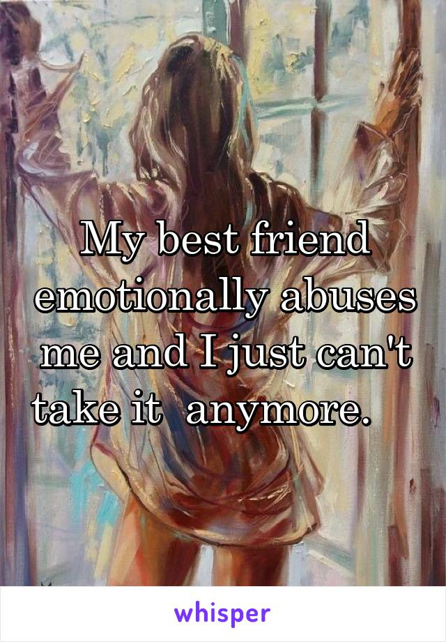 My best friend emotionally abuses me and I just can't take it  anymore.