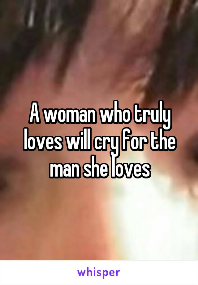 A woman who truly loves will cry for the man she loves