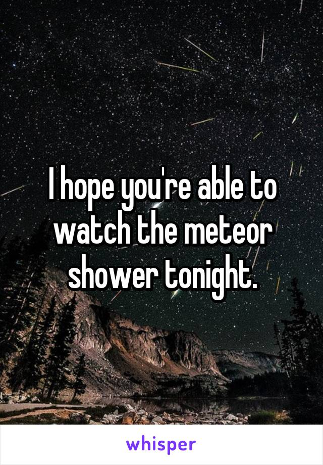 I hope you're able to watch the meteor shower tonight.