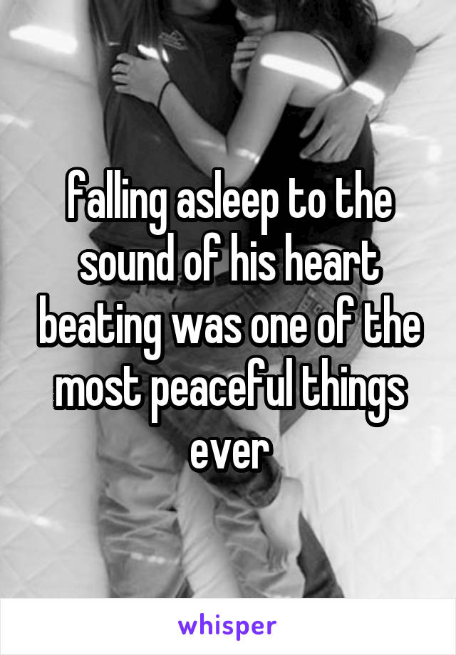 falling asleep to the sound of his heart beating was one of the most peaceful things ever