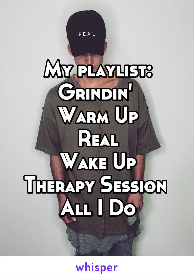 My playlist: Grindin'  Warm Up Real Wake Up Therapy Session  All I Do