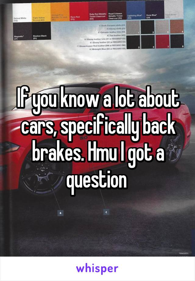 If you know a lot about cars, specifically back brakes. Hmu I got a question