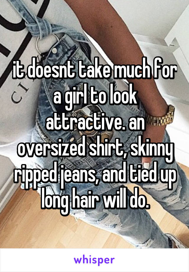 it doesnt take much for a girl to look attractive. an oversized shirt, skinny ripped jeans, and tied up long hair will do.